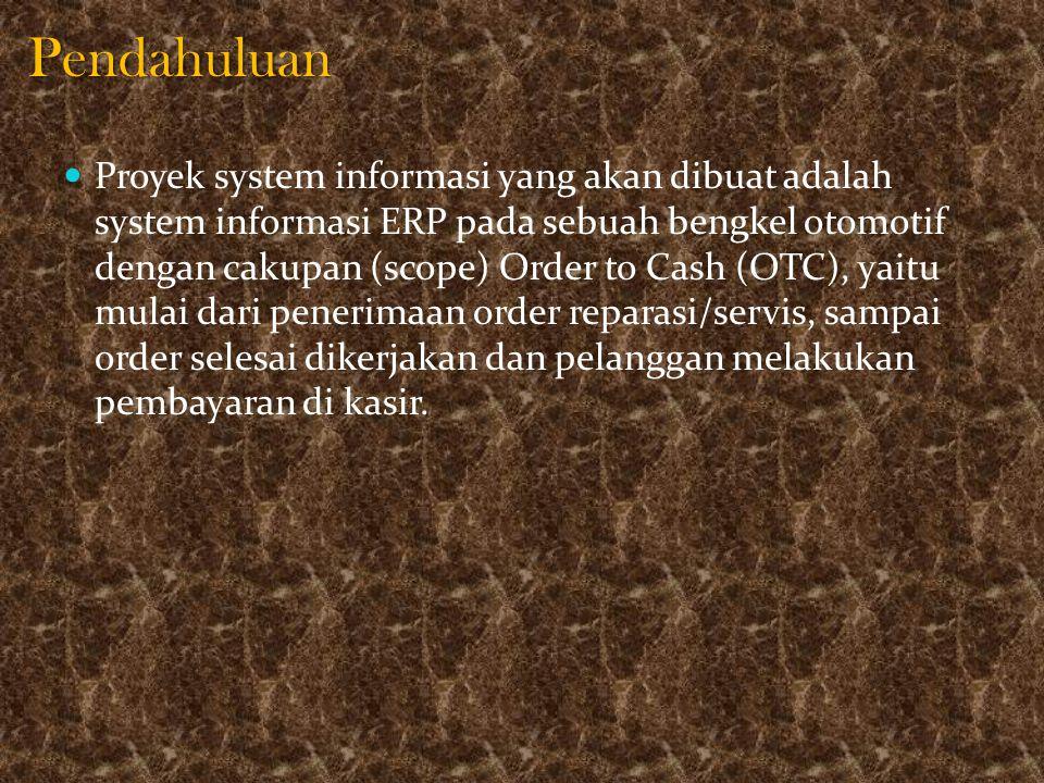 Pendahuluan Proyek system informasi yang akan dibuat adalah system informasi ERP pada sebuah bengkel otomotif dengan cakupan (scope) Order to Cash (OT