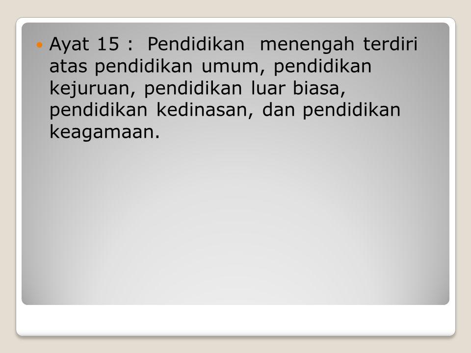 Ayat 15 : Pendidikan menengah terdiri atas pendidikan umum, pendidikan kejuruan, pendidikan luar biasa, pendidikan kedinasan, dan pendidikan keagamaan