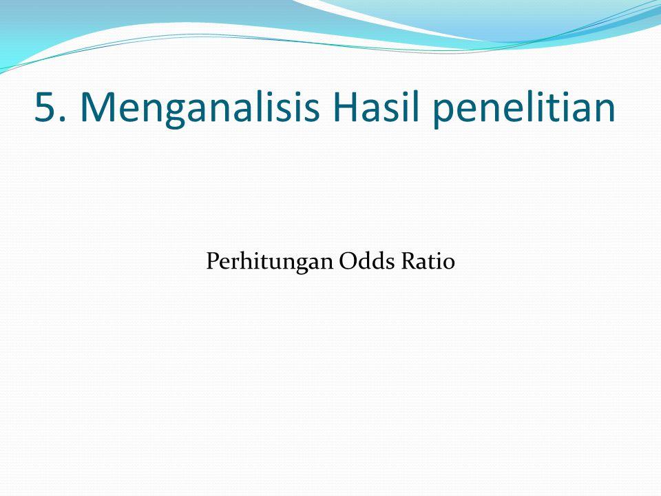 5. Menganalisis Hasil penelitian Perhitungan Odds Ratio