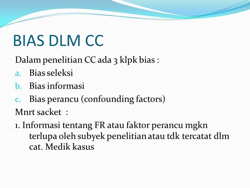 BIAS DLM CC Dalam penelitian CC ada 3 klpk bias : a. Bias seleksi b. Bias informasi c. Bias perancu (confounding factors) Mnrt sacket : 1. Informasi t