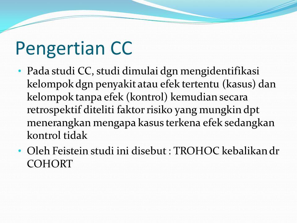 Pengertian CC Pada studi CC, studi dimulai dgn mengidentifikasi kelompok dgn penyakit atau efek tertentu (kasus) dan kelompok tanpa efek (kontrol) kem