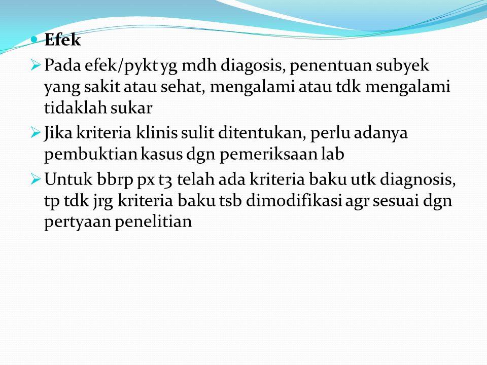 Efek  Pada efek/pykt yg mdh diagosis, penentuan subyek yang sakit atau sehat, mengalami atau tdk mengalami tidaklah sukar  Jika kriteria klinis suli