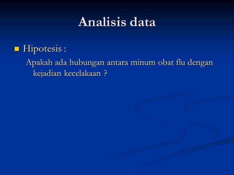Analisis data Hipotesis : Hipotesis : Apakah ada hubungan antara minum obat flu dengan kejadian kecelakaan ?