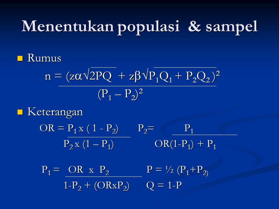 Menentukan populasi & sampel Rumus Rumus n = (z  2PQ + z  P 1 Q 1 + P 2 Q 2 ) 2 (P 1 – P 2 ) 2 (P 1 – P 2 ) 2 Keterangan Keterangan OR = P 1 x ( 1 - P 2 ) P 2 = P 1 P 2 x (1 – P 1 ) OR(1-P 1 ) + P 1 P 2 x (1 – P 1 ) OR(1-P 1 ) + P 1 P 1 = OR x P 2 P = ½ (P 1 +P 2) P 1 = OR x P 2 P = ½ (P 1 +P 2) 1-P 2 + (ORxP 2 ) Q = 1-P 1-P 2 + (ORxP 2 ) Q = 1-P