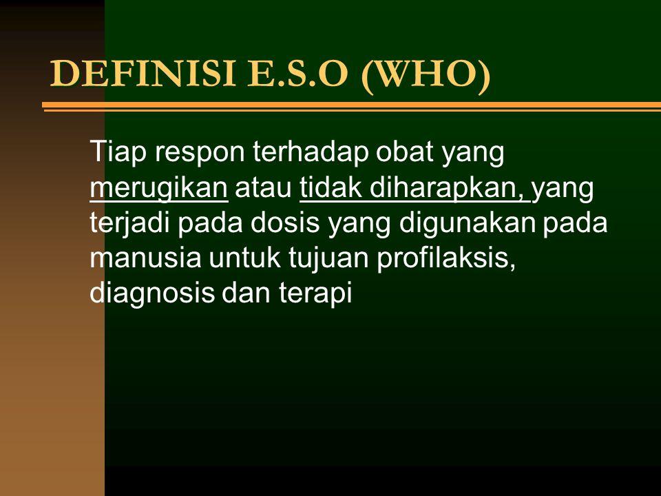 DEFINISI E.S.O (WHO) Tiap respon terhadap obat yang merugikan atau tidak diharapkan, yang terjadi pada dosis yang digunakan pada manusia untuk tujuan