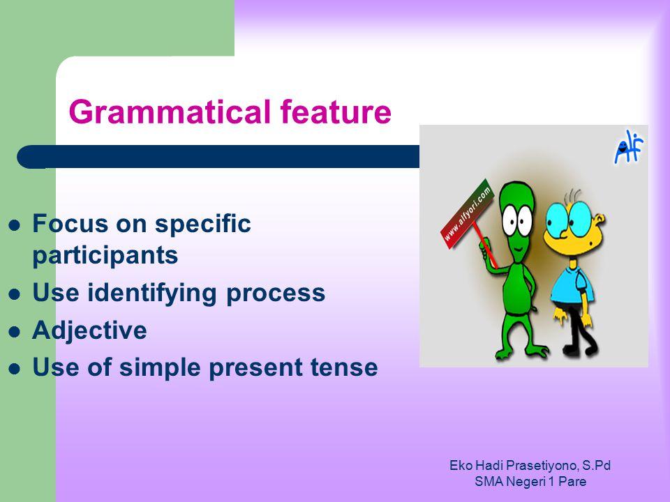 Eko Hadi Prasetiyono, S.Pd SMA Negeri 1 Pare Grammatical feature Focus on specific participants Use identifying process Adjective Use of simple presen