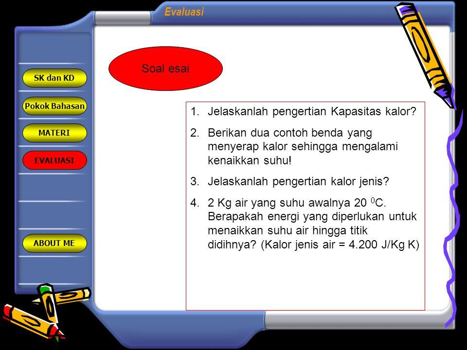 Evaluasi Pokok Bahasan MATERI EVALUASI ABOUT ME SK dan KD Soal esai 1.Jelaskanlah pengertian Kapasitas kalor? 2.Berikan dua contoh benda yang menyerap