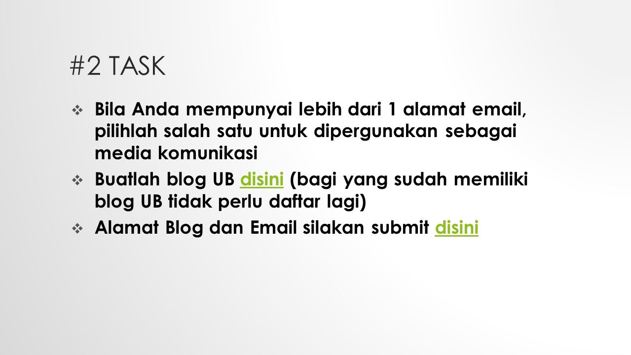 #2 TASK  Bila Anda mempunyai lebih dari 1 alamat email, pilihlah salah satu untuk dipergunakan sebagai media komunikasi  Buatlah blog UB disini (bagi yang sudah memiliki blog UB tidak perlu daftar lagi)disini  Alamat Blog dan Email silakan submit disinidisini