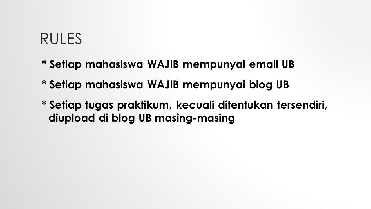 RULES * Setiap mahasiswa WAJIB mempunyai email UB * Setiap mahasiswa WAJIB mempunyai blog UB * Setiap tugas praktikum, kecuali ditentukan tersendiri, diupload di blog UB masing-masing