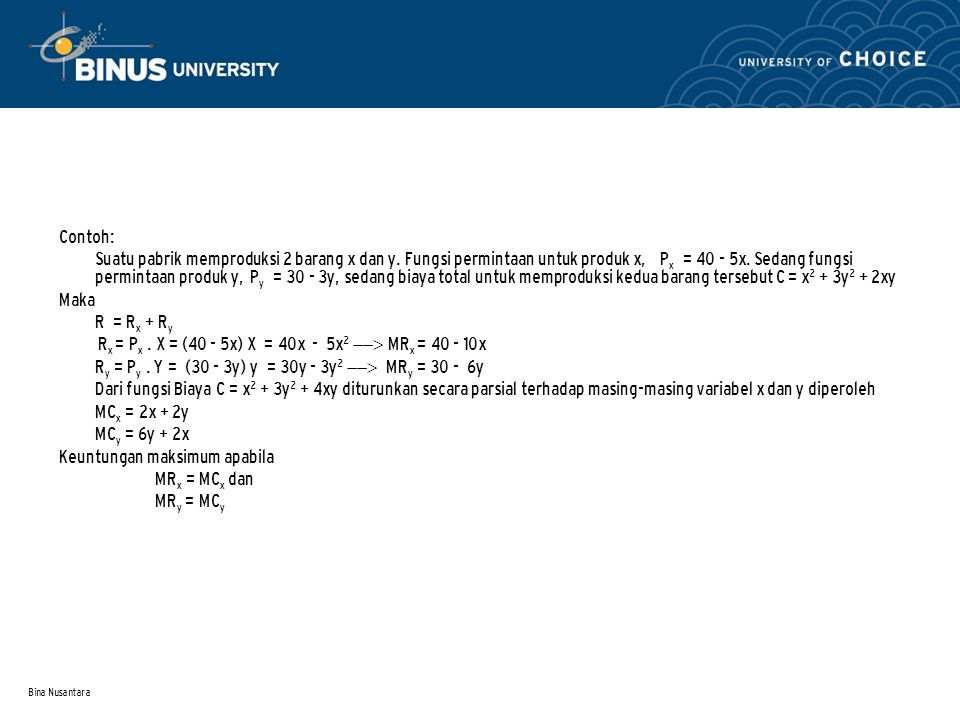 Bina Nusantara Contoh: Suatu pabrik memproduksi 2 barang x dan y. Fungsi permintaan untuk produk x, P x = 40 - 5x. Sedang fungsi permintaan produk y,