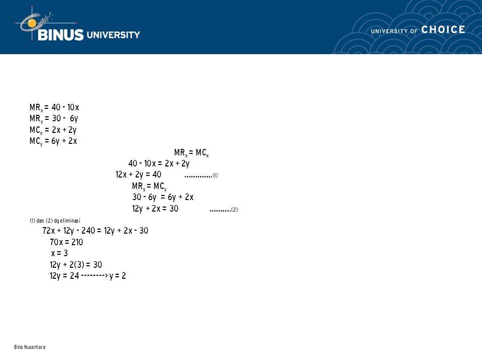 Bina Nusantara MR x = 40 - 10x MR y = 30 - 6y MC x = 2x + 2y MC y = 6y + 2x MR x = MC x 40 - 10x = 2x + 2y 12x + 2y = 40 …………. (1) MR y = MC y 30 - 6y