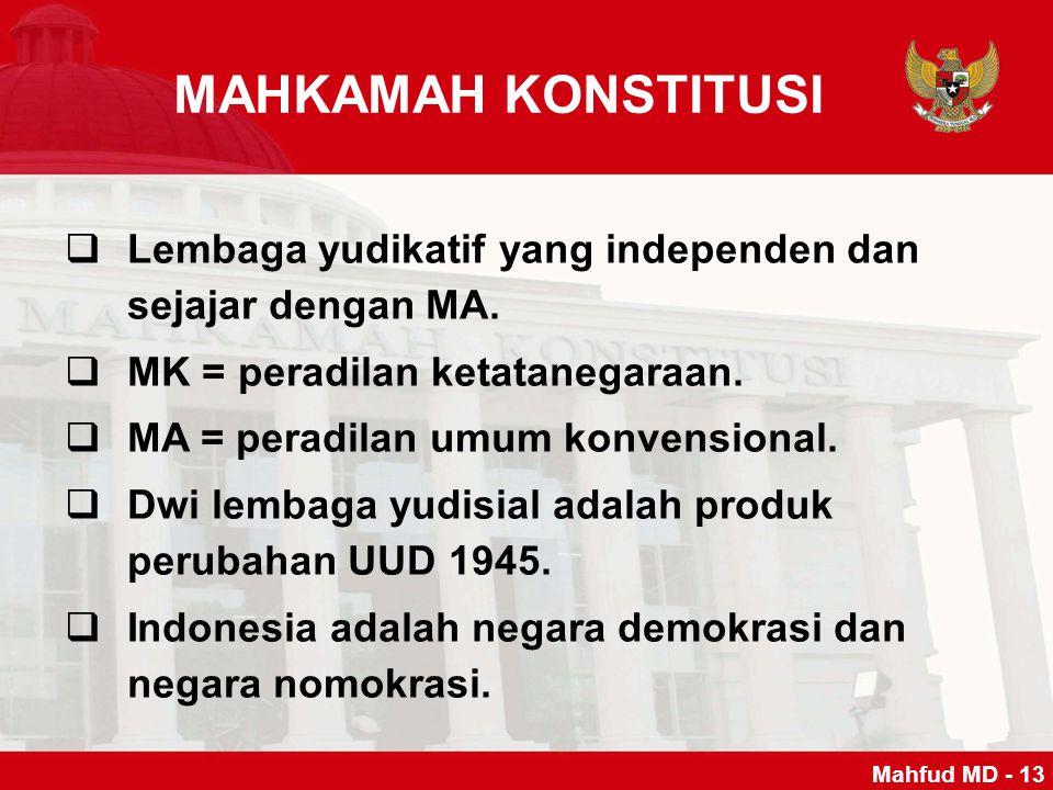 MAHKAMAH KONSTITUSI  Lembaga yudikatif yang independen dan sejajar dengan MA.  MK = peradilan ketatanegaraan.  MA = peradilan umum konvensional. 