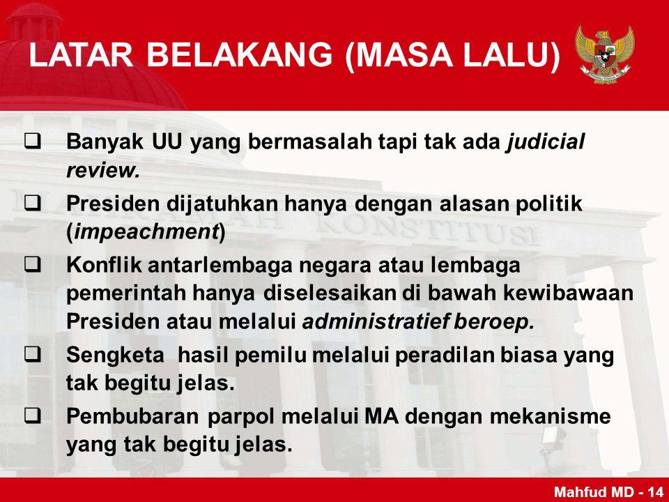 LATAR BELAKANG (MASA LALU) BBanyak UU yang bermasalah tapi tak ada judicial review. PPresiden dijatuhkan hanya dengan alasan politik (impeachment)