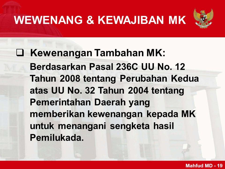 WEWENANG & KEWAJIBAN MK  Kewenangan Tambahan MK: Mahfud MD - 19 Berdasarkan Pasal 236C UU No. 12 Tahun 2008 tentang Perubahan Kedua atas UU No. 32 Ta
