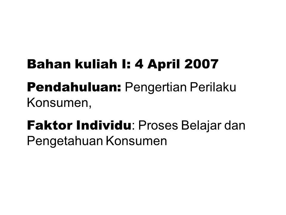 Bahan kuliah I: 4 April 2007 Pendahuluan: Pengertian Perilaku Konsumen, Faktor Individu : Proses Belajar dan Pengetahuan Konsumen