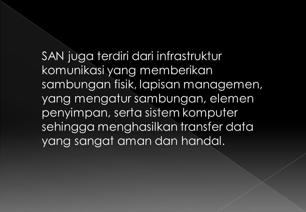 SAN juga terdiri dari infrastruktur komunikasi yang memberikan sambungan fisik, lapisan managemen, yang mengatur sambungan, elemen penyimpan, serta sistem komputer sehingga menghasilkan transfer data yang sangat aman dan handal.