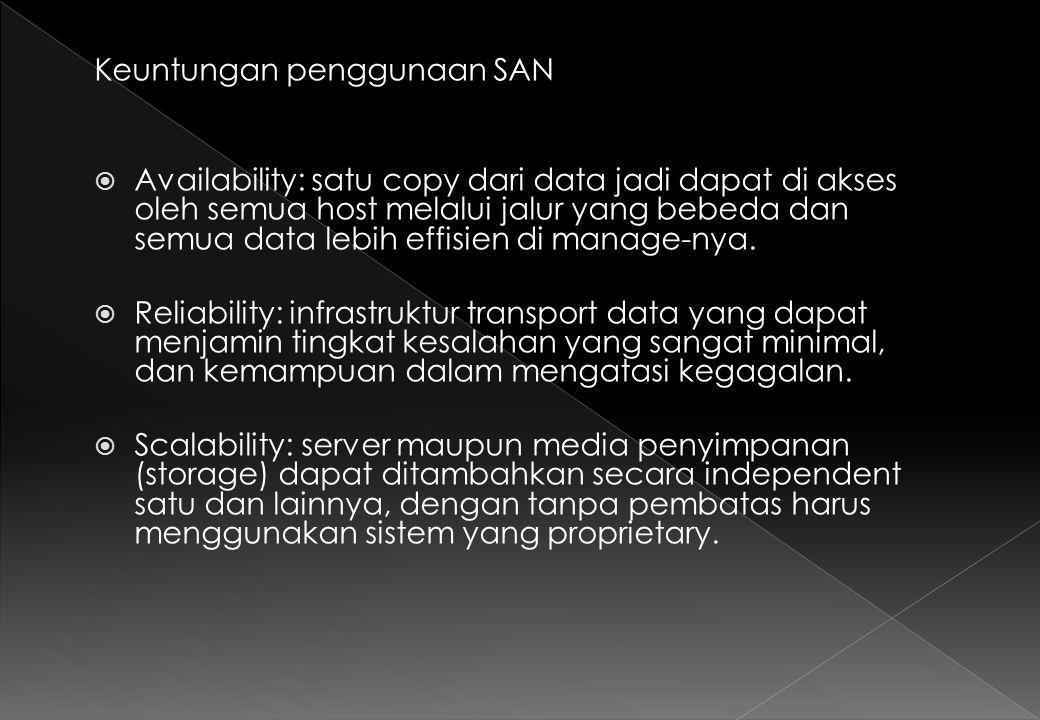  Performance: Fibre Channel (standar enabling teknologi untuk interkonektifitas SAN) mempunyai bandwidth 100MBps bandwidth dengan overhead yang rendah, dan SAN akan memisahkan trafik backup dengan trafik standar LAN/WAN.