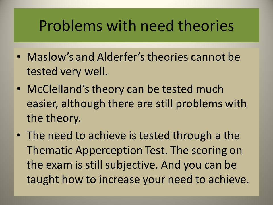 Problems with need theories Maslow's and Alderfer's theories cannot be tested very well.