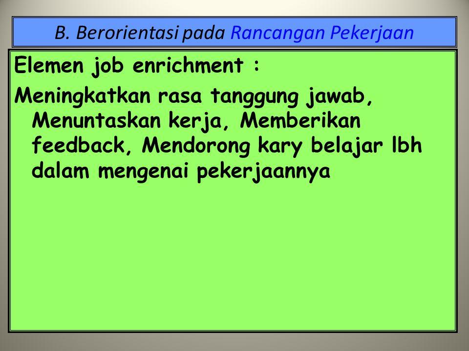 B. Berorientasi pada Rancangan Pekerjaan  dipandang positif utk pengembangan job enrichment Job enrichment : (program motivasi dg merancang kembali p