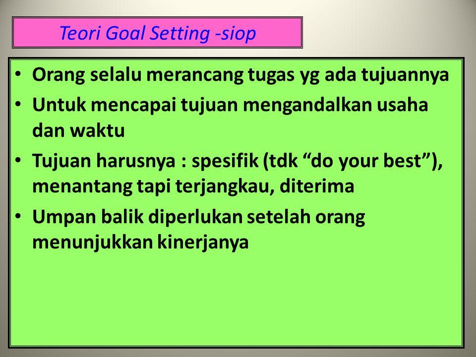Teori Goal Setting -siop Orang selalu merancang tugas yg ada tujuannya Untuk mencapai tujuan mengandalkan usaha dan waktu Tujuan harusnya : spesifik (tdk do your best ), menantang tapi terjangkau, diterima Umpan balik diperlukan setelah orang menunjukkan kinerjanya