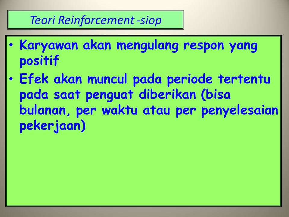 Karyawan akan mengulang respon yang positif Efek akan muncul pada periode tertentu pada saat penguat diberikan (bisa bulanan, per waktu atau per penyelesaian pekerjaan)