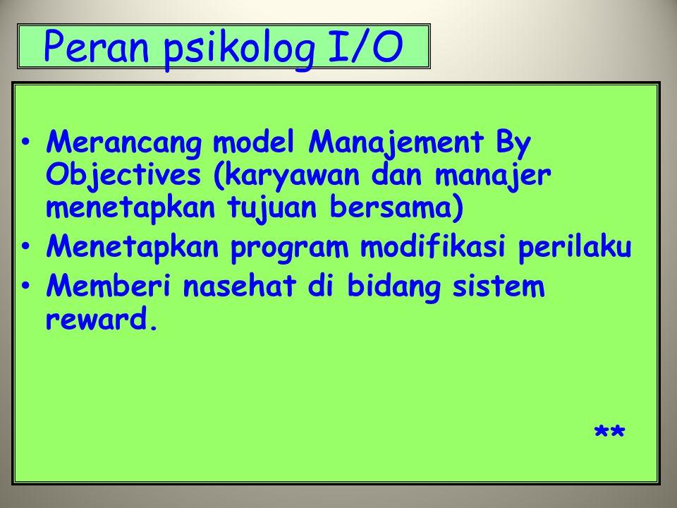 Peran psikolog I/O Merancang model Manajement By Objectives (karyawan dan manajer menetapkan tujuan bersama) Menetapkan program modifikasi perilaku Memberi nasehat di bidang sistem reward.