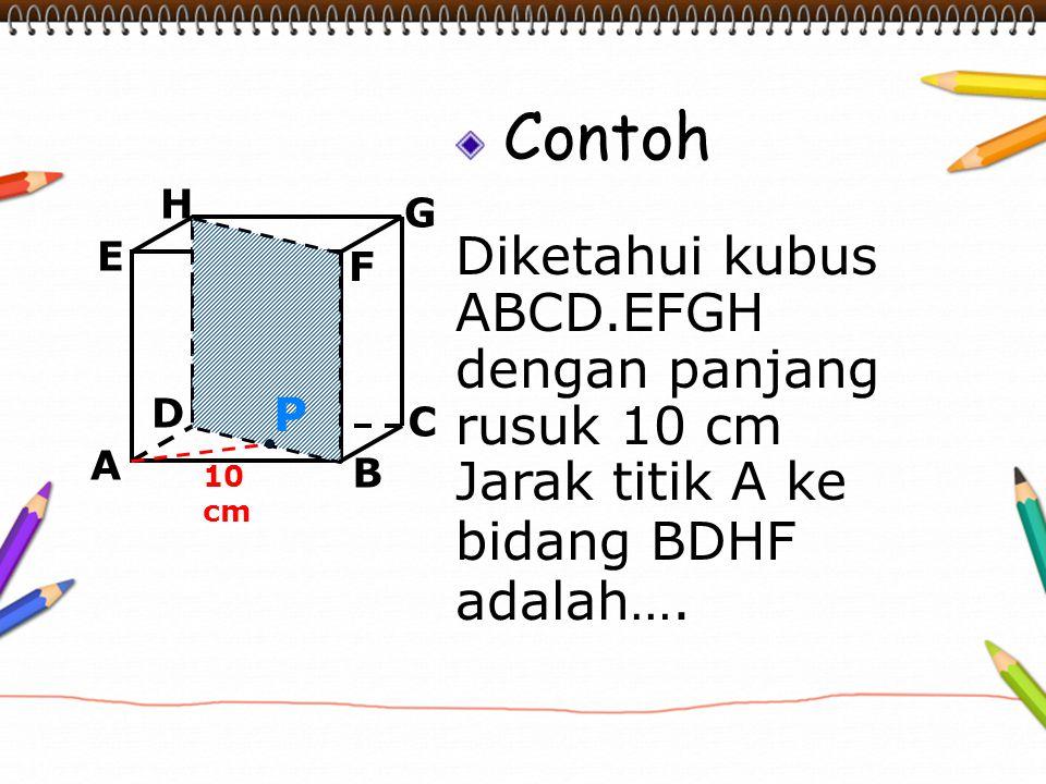 Contoh Diketahui kubus ABCD.EFGH dengan panjang rusuk 10 cm Jarak titik A ke bidang BDHF adalah…. A B C D H E F G 10 cm P