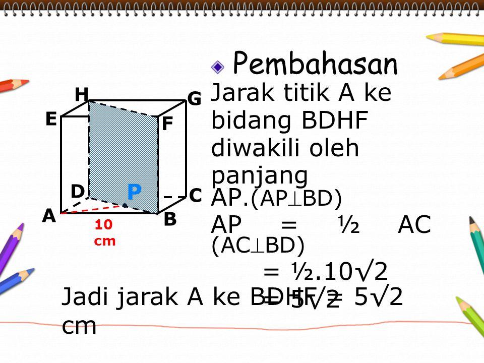 Pembahasan Jarak titik A ke bidang BDHF diwakili oleh panjang AP.(APBD) AP = ½ AC (ACBD) = ½.10√2 = 5√2 A B C D H E F G 10 cm P Jadi jarak A ke BDHF