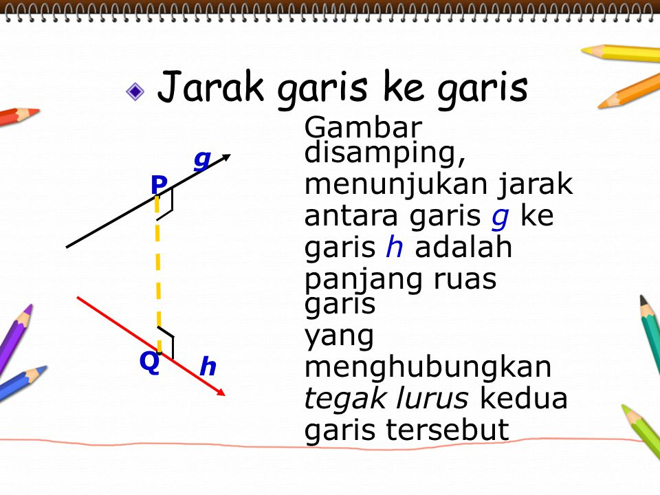 Jarak garis ke garis Gambar disamping, menunjukan jarak antara garis g ke garis h adalah panjang ruas garis yang menghubungkan tegak lurus kedua garis