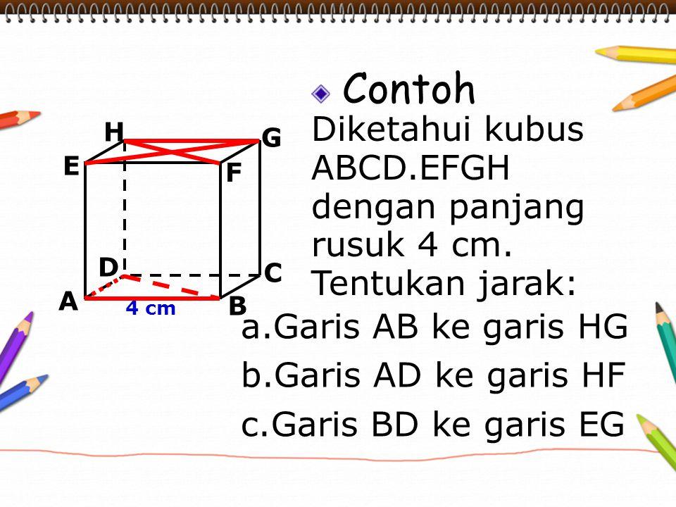 Contoh Diketahui kubus ABCD.EFGH dengan panjang rusuk 4 cm. Tentukan jarak: A B C D H E F G 4 cm a.Garis AB ke garis HG b.Garis AD ke garis HF c.Garis