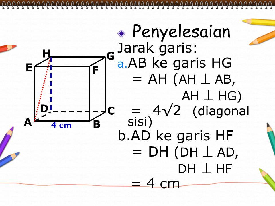 Penyelesaian Jarak garis: a. AB ke garis HG = AH ( AH  AB, AH  HG) = 4√2 (diagonal sisi) b.AD ke garis HF = DH ( DH  AD, DH  HF = 4 cm A B C D H E