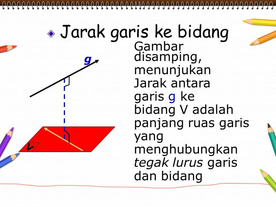 Jarak garis ke bidang Gambar disamping, menunjukan Jarak antara garis g ke bidang V adalah panjang ruas garis yang menghubungkan tegak lurus garis dan