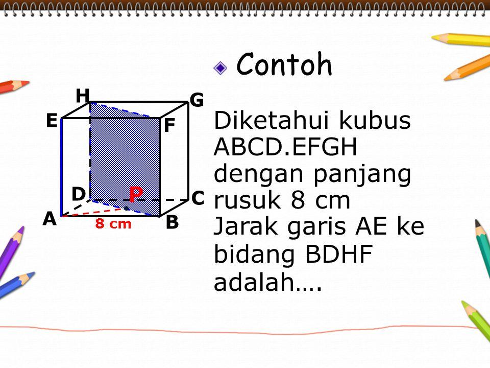Contoh Diketahui kubus ABCD.EFGH dengan panjang rusuk 8 cm Jarak garis AE ke bidang BDHF adalah…. A B C D H E F G 8 cm P