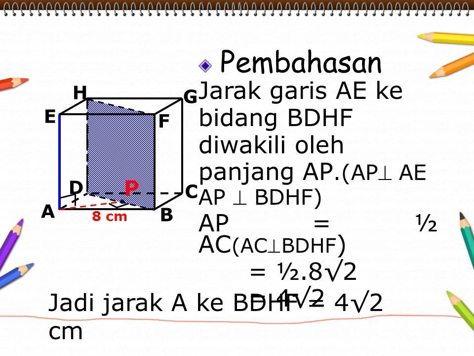 Pembahasan Jarak garis AE ke bidang BDHF diwakili oleh panjang AP.(AP AE AP  BDHF) AP = ½ AC (ACBDHF ) = ½.8√2 = 4√2 A B C D H E F G 8 cm P Jadi ja