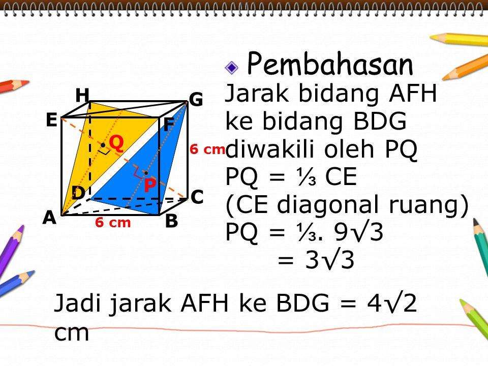 Pembahasan Jarak bidang AFH ke bidang BDG diwakili oleh PQ PQ = ⅓ CE (CE diagonal ruang) PQ = ⅓. 9√3 = 3√3 A B C D H E F G 6 cm P Q Jadi jarak AFH ke