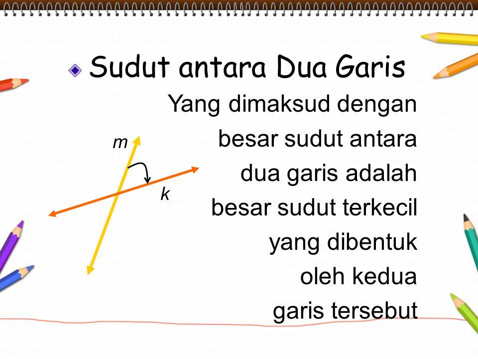 Sudut antara Dua Garis Yang dimaksud dengan besar sudut antara dua garis adalah besar sudut terkecil yang dibentuk oleh kedua garis tersebut k m
