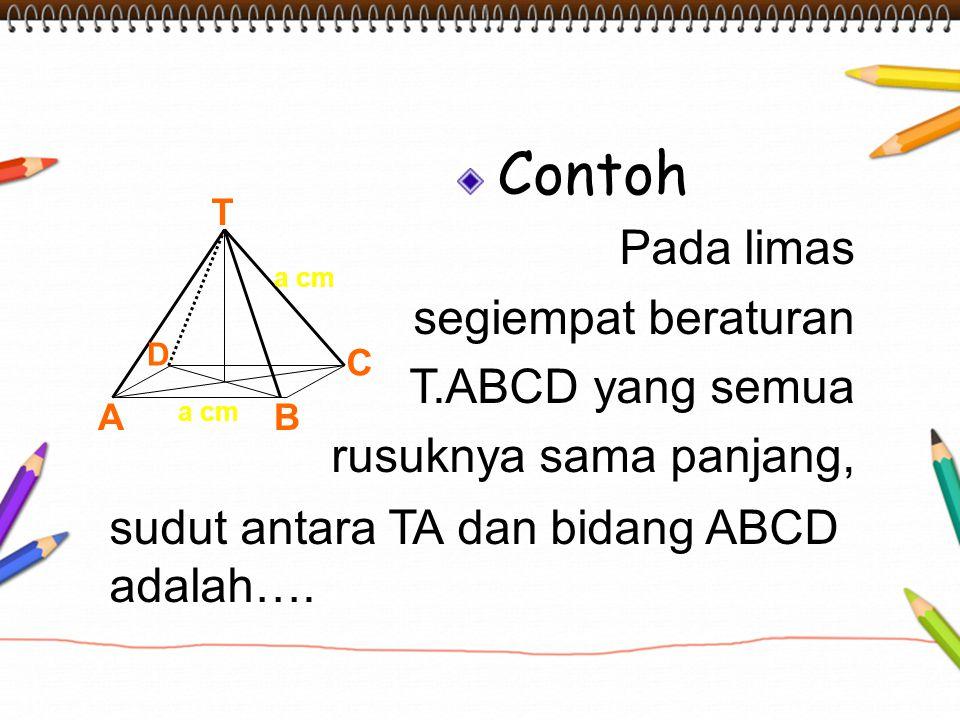 Contoh Pada limas segiempat beraturan T.ABCD yang semua rusuknya sama panjang, sudut antara TA dan bidang ABCD adalah…. T AB C D a cm