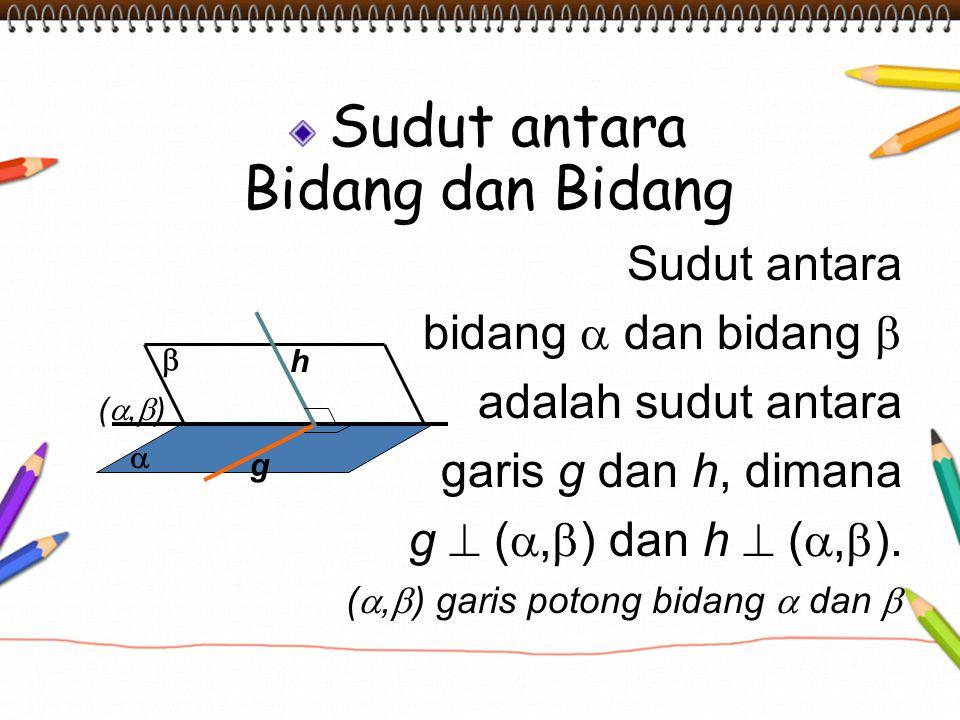 Sudut antara Bidang dan Bidang Sudut antara bidang  dan bidang  adalah sudut antara garis g dan h, dimana g  ( ,  ) dan h  ( ,  ). ( ,  ) ga