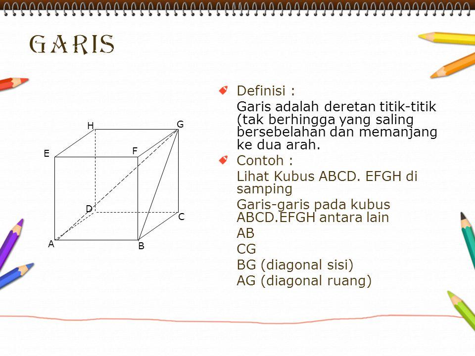 Definisi : Garis adalah deretan titik-titik (tak berhingga yang saling bersebelahan dan memanjang ke dua arah. Contoh : Lihat Kubus ABCD. EFGH di samp
