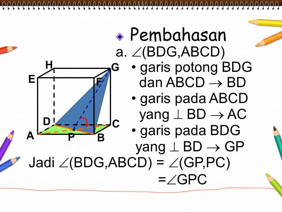 Pembahasan a.  (BDG,ABCD) garis potong BDG dan ABCD  BD garis pada ABCD yang  BD  AC garis pada BDG yang  BD  GP A B C DH E F G Jadi  (BDG,ABCD