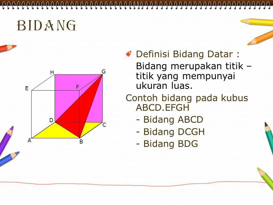 Definisi Bidang Datar : Bidang merupakan titik – titik yang mempunyai ukuran luas. Contoh bidang pada kubus ABCD.EFGH - Bidang ABCD - Bidang DCGH - Bi
