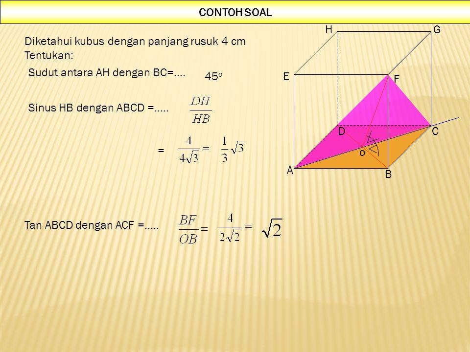 A B CD E F GH Diketahui kubus dengan panjang rusuk 4 cm Tentukan: = Sudut antara AH dengan BC=…. Sinus HB dengan ABCD =….. 45 o CONTOH SOAL