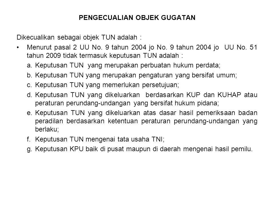 PENGECUALIAN OBJEK GUGATAN Dikecualikan sebagai objek TUN adalah : Menurut pasal 2 UU No. 9 tahun 2004 jo No. 9 tahun 2004 jo UU No. 51 tahun 2009 tid