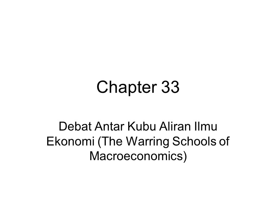Chapter 33 Debat Antar Kubu Aliran Ilmu Ekonomi (The Warring Schools of Macroeconomics)