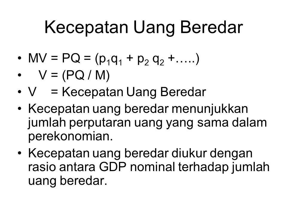 Kecepatan Uang Beredar MV = PQ = (p 1 q 1 + p 2 q 2 +…..) V = (PQ / M) V = Kecepatan Uang Beredar Kecepatan uang beredar menunjukkan jumlah perputaran
