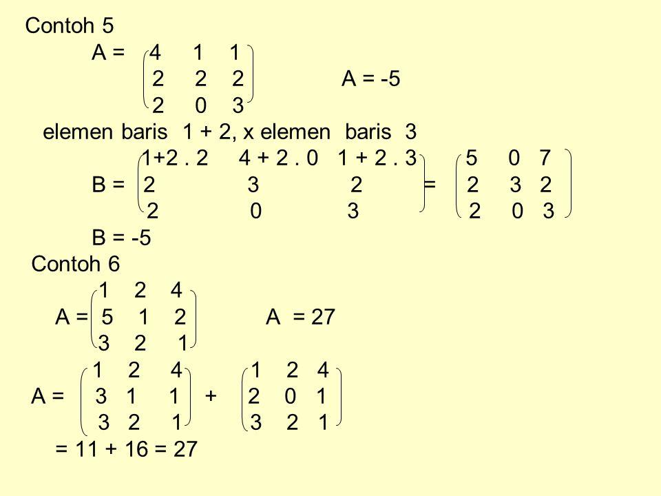 Contoh 5 A = 4 1 1 2 2 2 A = -5 2 0 3 elemen baris 1 + 2, x elemen baris 3 1+2. 2 4 + 2. 0 1 + 2. 3 5 0 7 B = 2 3 2 = 2 3 2 2 0 3 2 0 3 B = -5 Contoh