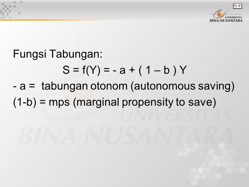 Fungsi Tabungan: S = f(Y) = - a + ( 1 – b ) Y - a = tabungan otonom (autonomous saving) (1-b) = mps (marginal propensity to save)