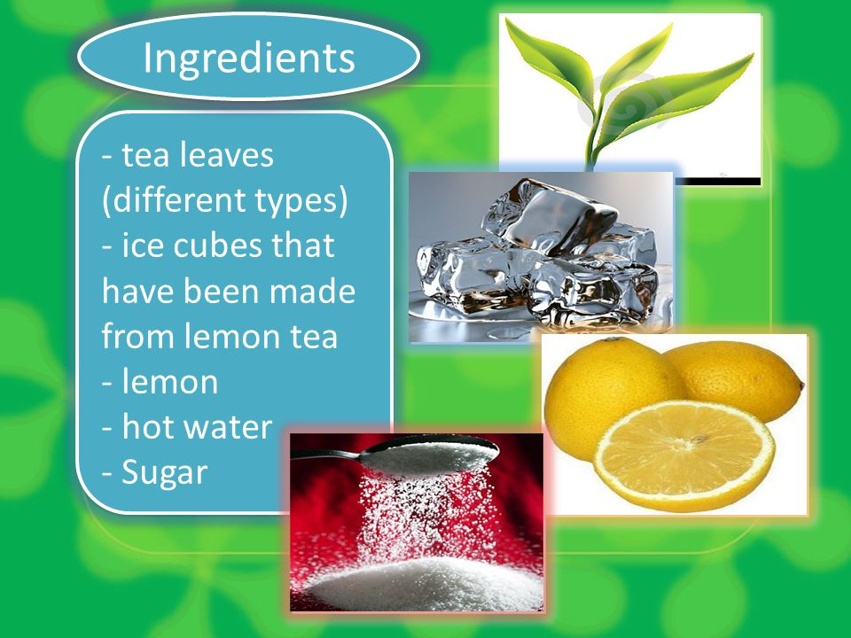 - tea leaves (different types) - ice cubes that have been made from lemon tea - lemon - hot water - Sugar - tea leaves (different types) - ice cubes t