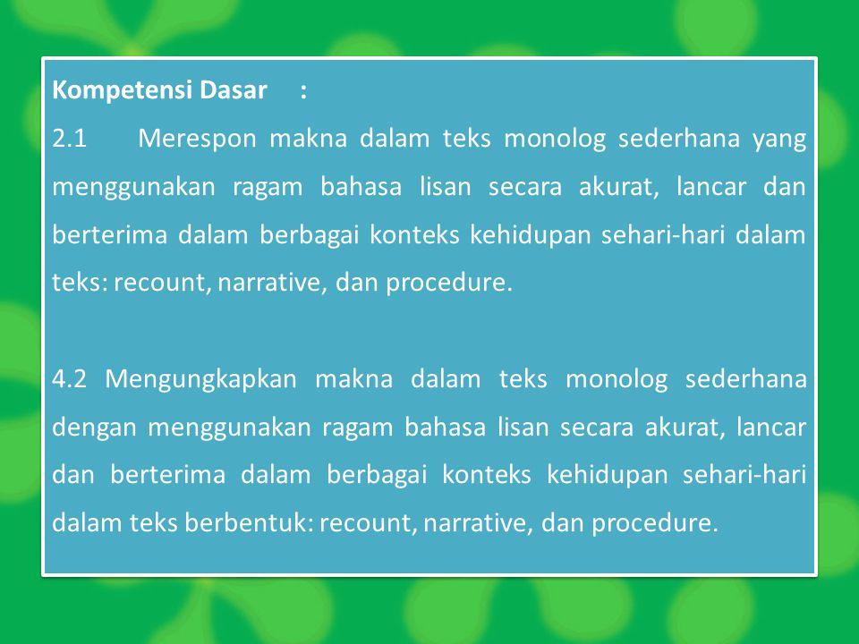 Kompetensi Dasar : 2.1Merespon makna dalam teks monolog sederhana yang menggunakan ragam bahasa lisan secara akurat, lancar dan berterima dalam berbag