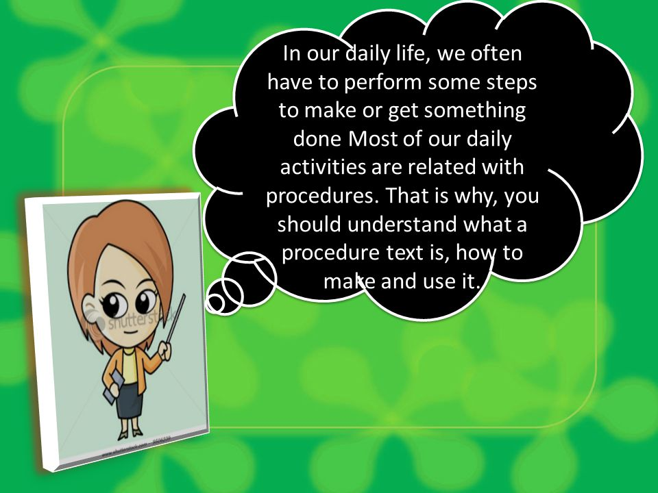 In our daily life, we often have to perform some steps to make or get something done Most of our daily activities are related with procedures. That is